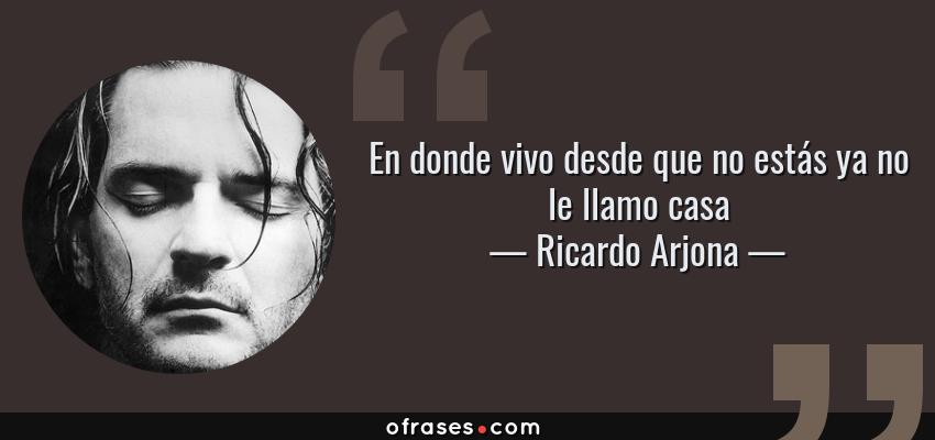 Frases de Ricardo Arjona - En donde vivo desde que no estás ya no le llamo casa