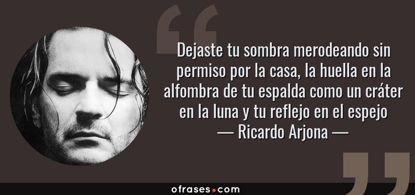 Frases de Ricardo Arjona - Dejaste tu sombra merodeando sin permiso por la casa, la huella en la alfombra de tu espalda como un cráter en la luna y tu reflejo en el espejo