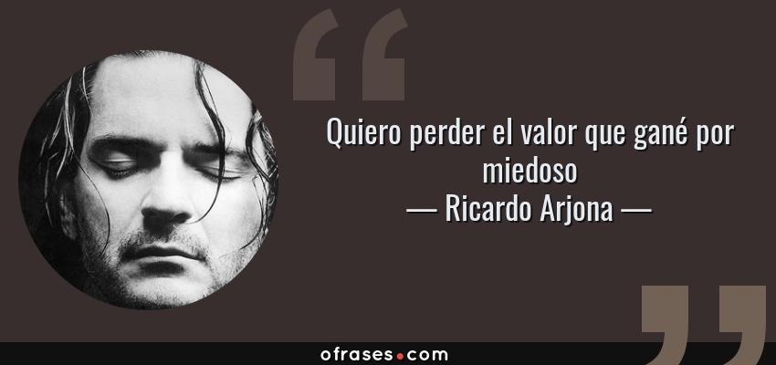 Frases de Ricardo Arjona - Quiero perder el valor que gané por miedoso