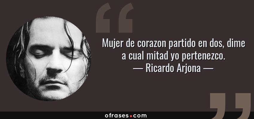Frases de Ricardo Arjona - Mujer de corazon partido en dos, dime a cual mitad yo pertenezco.