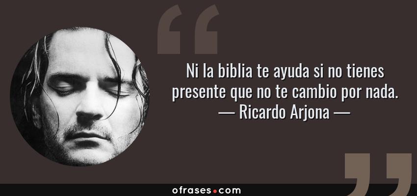 Frases de Ricardo Arjona - Ni la biblia te ayuda si no tienes presente que no te cambio por nada.