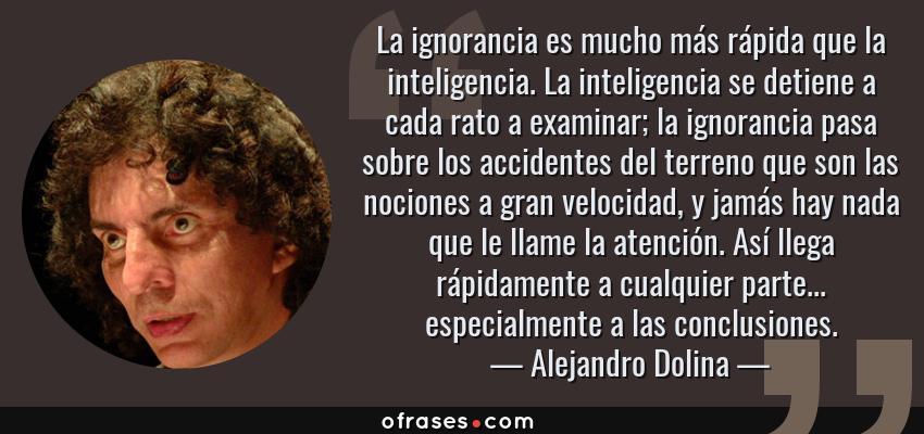 Frases de Alejandro Dolina - La ignorancia es mucho más rápida que la inteligencia. La inteligencia se detiene a cada rato a examinar; la ignorancia pasa sobre los accidentes del terreno que son las nociones a gran velocidad, y jamás hay nada que le llame la atención. Así llega rápidamente a cualquier parte... especialmente a las conclusiones.