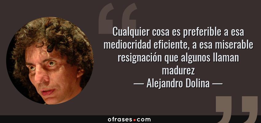 Frases de Alejandro Dolina - Cualquier cosa es preferible a esa mediocridad eficiente, a esa miserable resignación que algunos llaman madurez