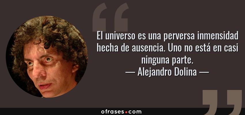 Frases de Alejandro Dolina - El universo es una perversa inmensidad hecha de ausencia. Uno no está en casi ninguna parte.