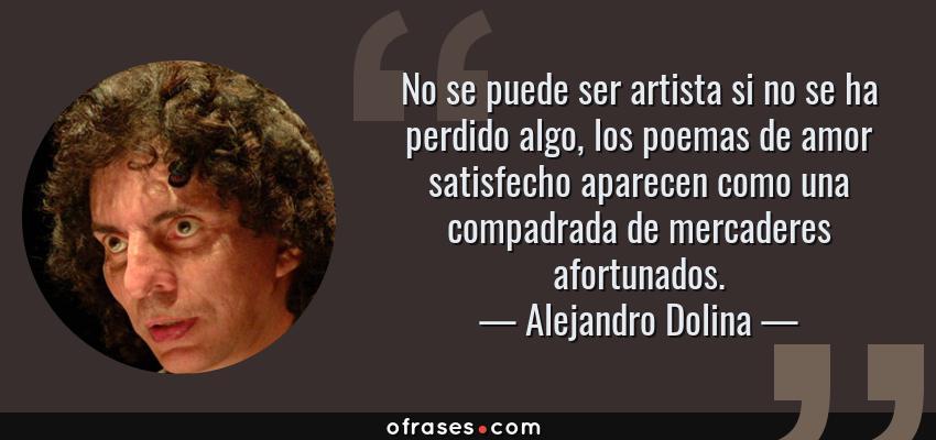 Frases de Alejandro Dolina - No se puede ser artista si no se ha perdido algo, los poemas de amor satisfecho aparecen como una compadrada de mercaderes afortunados.