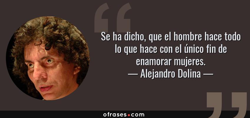 Frases de Alejandro Dolina - Se ha dicho, que el hombre hace todo lo que hace con el único fin de enamorar mujeres.