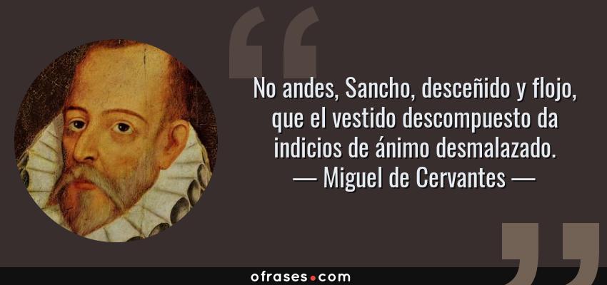 Frases de Miguel de Cervantes - No andes, Sancho, desceñido y flojo, que el vestido descompuesto da indicios de ánimo desmalazado.