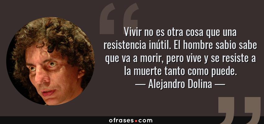 Frases de Alejandro Dolina - Vivir no es otra cosa que una resistencia inútil. El hombre sabio sabe que va a morir, pero vive y se resiste a la muerte tanto como puede.