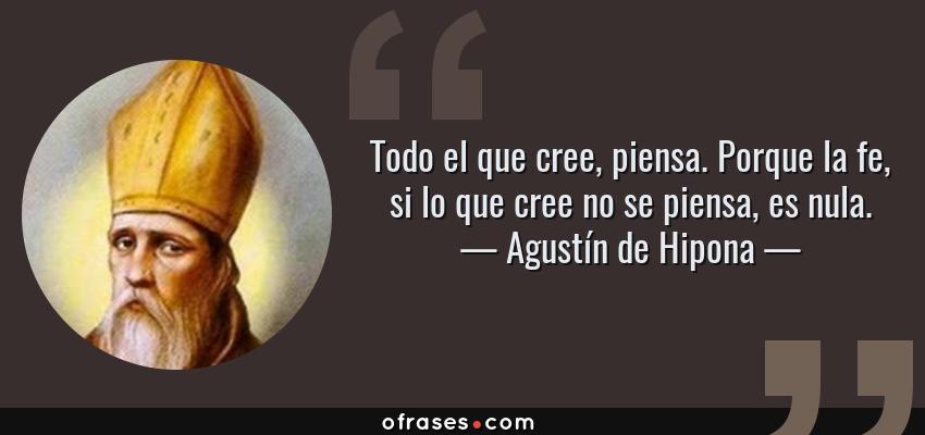 Frases de Agustín de Hipona - Todo el que cree, piensa. Porque la fe, si lo que cree no se piensa, es nula.