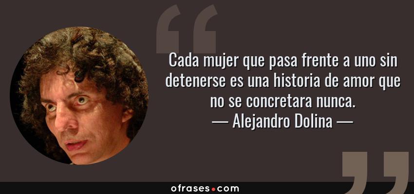 Frases de Alejandro Dolina - Cada mujer que pasa frente a uno sin detenerse es una historia de amor que no se concretara nunca.