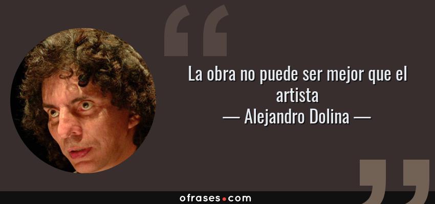 Frases de Alejandro Dolina - La obra no puede ser mejor que el artista