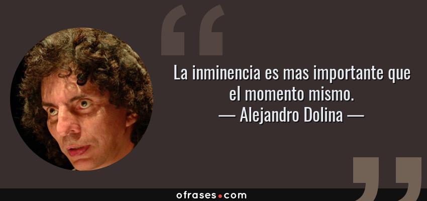 Frases de Alejandro Dolina - La inminencia es mas importante que el momento mismo.