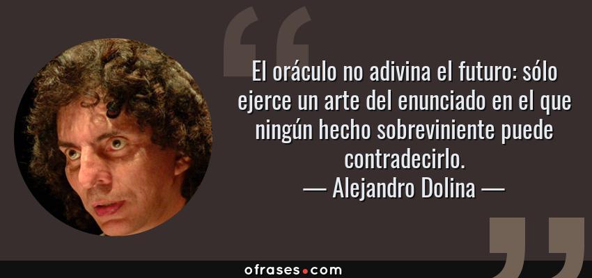 Frases de Alejandro Dolina - El oráculo no adivina el futuro: sólo ejerce un arte del enunciado en el que ningún hecho sobreviniente puede contradecirlo.