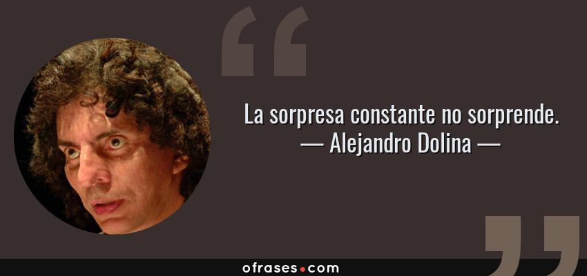 Frases de Alejandro Dolina - La sorpresa constante no sorprende.
