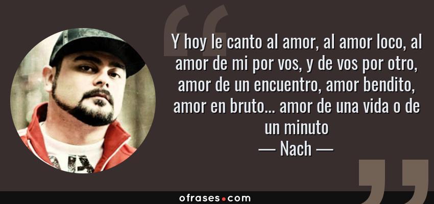 Frases de Nach - Y hoy le canto al amor, al amor loco, al amor de mi por vos, y de vos por otro, amor de un encuentro, amor bendito, amor en bruto... amor de una vida o de un minuto