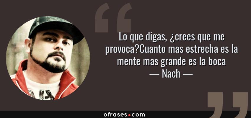 Frases de Nach - Lo que digas, ¿crees que me provoca?Cuanto mas estrecha es la mente mas grande es la boca