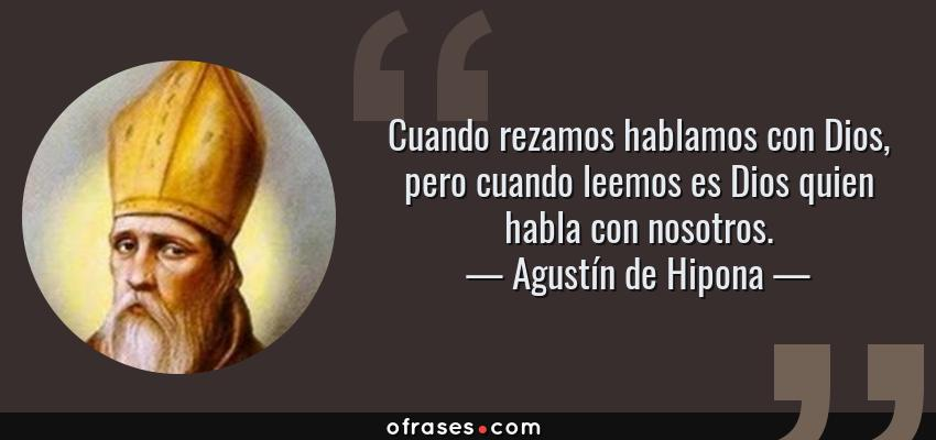 Frases de Agustín de Hipona - Cuando rezamos hablamos con Dios, pero cuando leemos es Dios quien habla con nosotros.