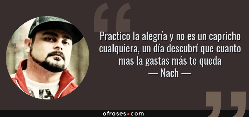Frases de Nach - Practico la alegría y no es un capricho cualquiera, un día descubrí que cuanto mas la gastas más te queda