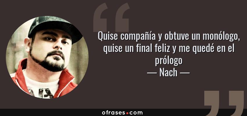 Frases de Nach - Quise compañía y obtuve un monólogo, quise un final feliz y me quedé en el prólogo