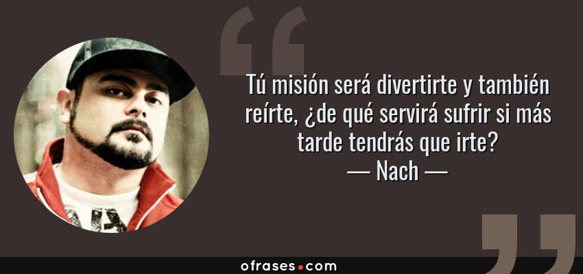 Frases de Nach - Tú misión será divertirte y también reírte, ¿de qué servirá sufrir si más tarde tendrás que irte?
