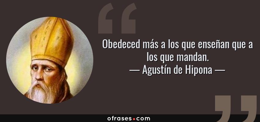 Frases de Agustín de Hipona - Obedeced más a los que enseñan que a los que mandan.