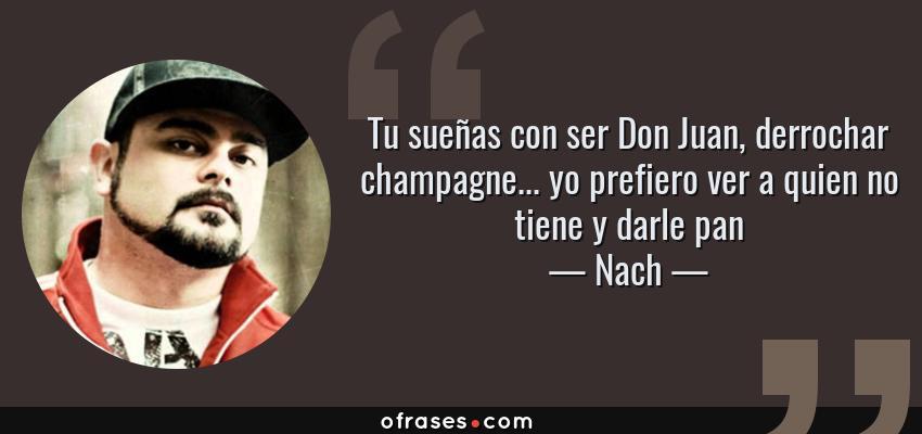 Frases de Nach - Tu sueñas con ser Don Juan, derrochar champagne... yo prefiero ver a quien no tiene y darle pan