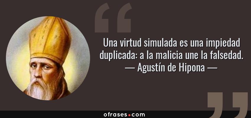Frases de Agustín de Hipona - Una virtud simulada es una impiedad duplicada: a la malicia une la falsedad.