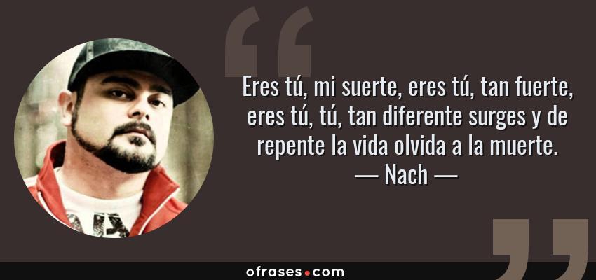 Frases de Nach - Eres tú, mi suerte, eres tú, tan fuerte, eres tú, tú, tan diferente surges y de repente la vida olvida a la muerte.
