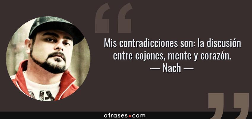 Frases de Nach - Mis contradicciones son: la discusión entre cojones, mente y corazón.
