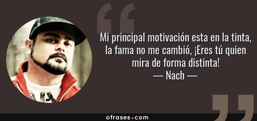 Frases de Nach - Mi principal motivación esta en la tinta, la fama no me cambió, ¡Eres tú quien mira de forma distinta!