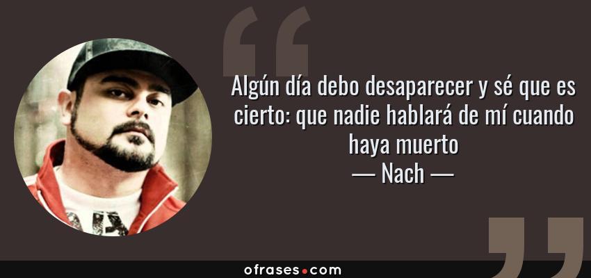 Frases de Nach - Algún día debo desaparecer y sé que es cierto: que nadie hablará de mí cuando haya muerto