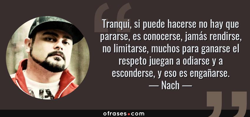 Frases de Nach - Tranqui, si puede hacerse no hay que pararse, es conocerse, jamás rendirse, no limitarse, muchos para ganarse el respeto juegan a odiarse y a esconderse, y eso es engañarse.