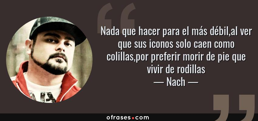 Frases de Nach - Nada que hacer para el más débil,al ver que sus iconos solo caen como colillas,por preferir morir de pie que vivir de rodillas