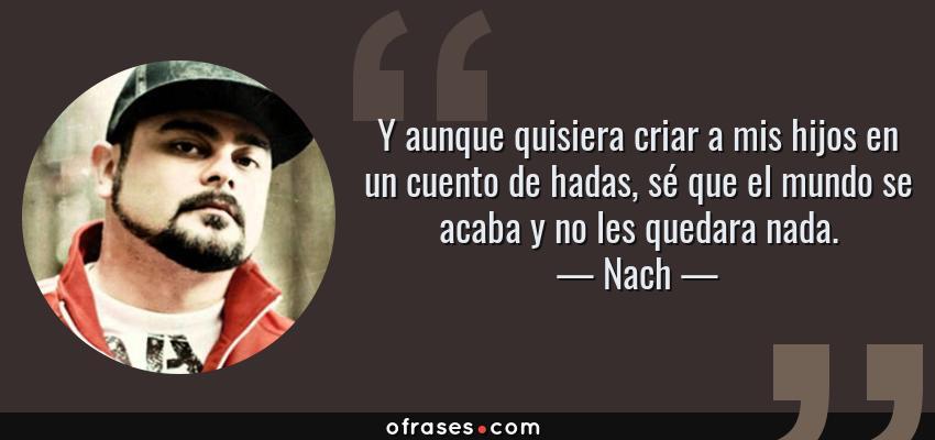 Frases de Nach - Y aunque quisiera criar a mis hijos en un cuento de hadas, sé que el mundo se acaba y no les quedara nada.