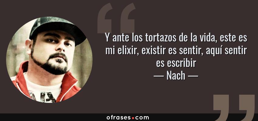 Frases de Nach - Y ante los tortazos de la vida, este es mi elixir, existir es sentir, aquí sentir es escribir