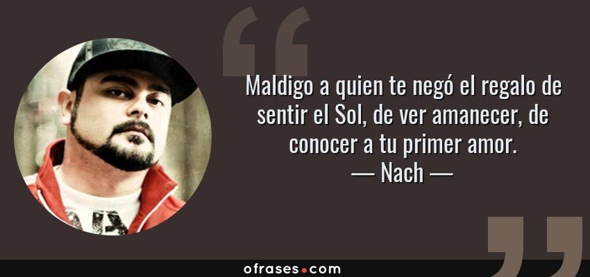 Frases de Nach - Maldigo a quien te negó el regalo de sentir el Sol, de ver amanecer, de conocer a tu primer amor.
