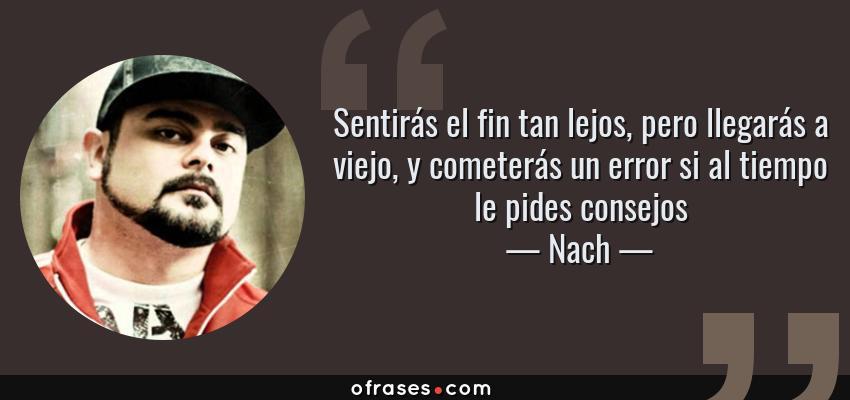 Frases de Nach - Sentirás el fin tan lejos, pero llegarás a viejo, y cometerás un error si al tiempo le pides consejos
