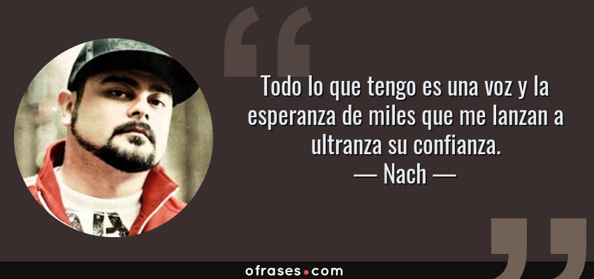 Frases de Nach - Todo lo que tengo es una voz y la esperanza de miles que me lanzan a ultranza su confianza.
