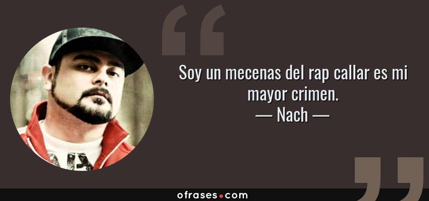 Frases de Nach - Soy un mecenas del rap callar es mi mayor crimen.