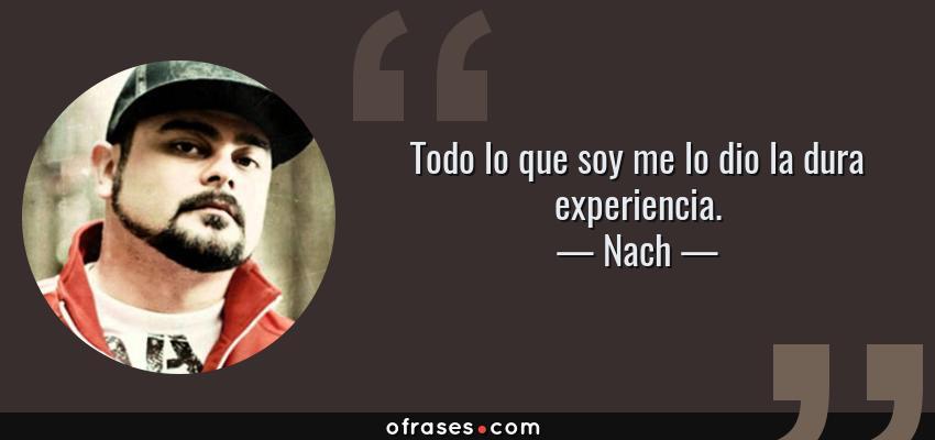 Frases de Nach - Todo lo que soy me lo dio la dura experiencia.