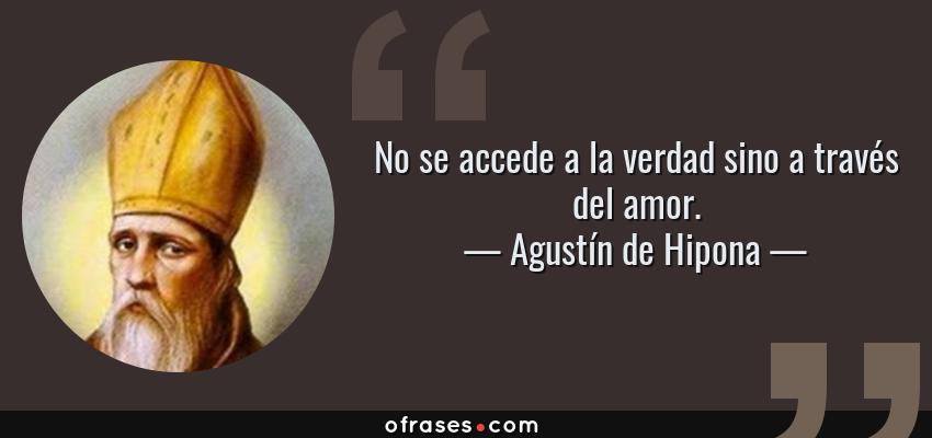 Frases de Agustín de Hipona - No se accede a la verdad sino a través del amor.