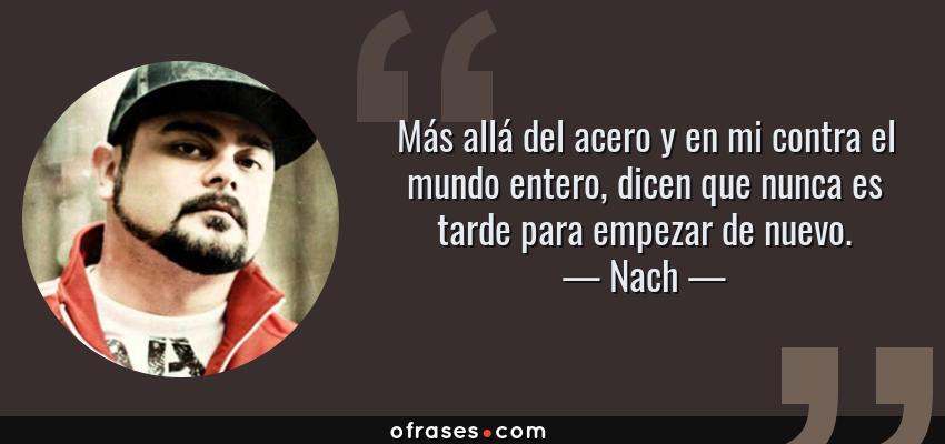 Frases de Nach - Más allá del acero y en mi contra el mundo entero, dicen que nunca es tarde para empezar de nuevo.