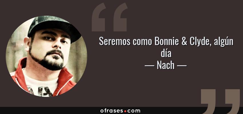 Frases de Nach - Seremos como Bonnie & Clyde, algún día