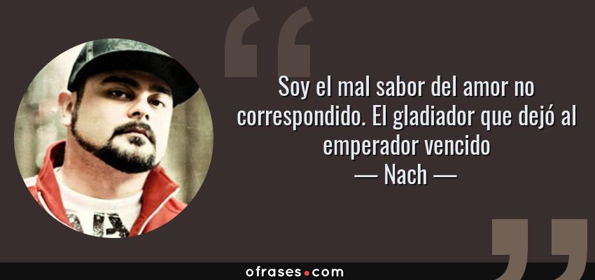 Frases de Nach - Soy el mal sabor del amor no correspondido. El gladiador que dejó al emperador vencido