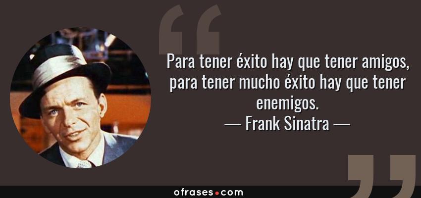 Frases de Frank Sinatra - Para tener éxito hay que tener amigos, para tener mucho éxito hay que tener enemigos.