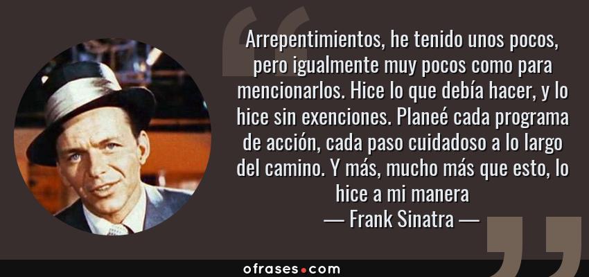 Frases de Frank Sinatra - Arrepentimientos, he tenido unos pocos, pero igualmente muy pocos como para mencionarlos. Hice lo que debía hacer, y lo hice sin exenciones. Planeé cada programa de acción, cada paso cuidadoso a lo largo del camino. Y más, mucho más que esto, lo hice a mi manera