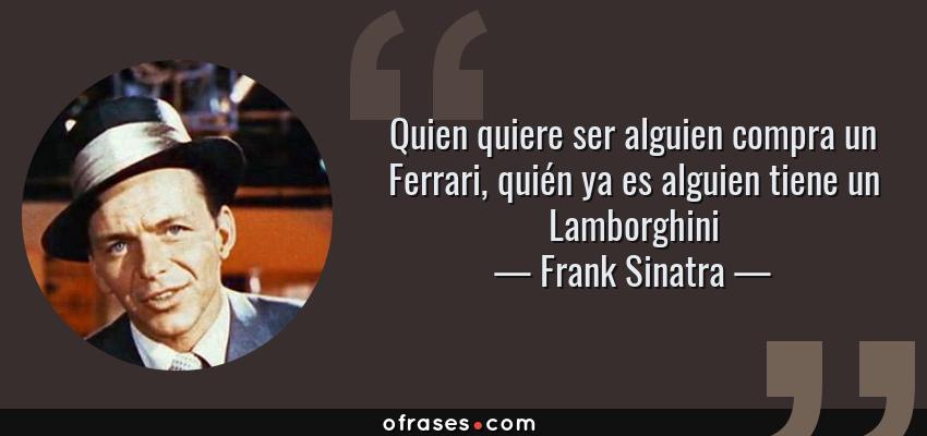 Frases de Frank Sinatra - Quien quiere ser alguien compra un Ferrari, quién ya es alguien tiene un Lamborghini