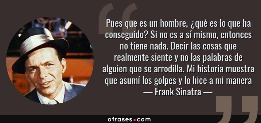 Frases de Frank Sinatra - Pues que es un hombre, ¿qué es lo que ha conseguido? Si no es a sí mismo, entonces no tiene nada. Decir las cosas que realmente siente y no las palabras de alguien que se arrodilla. Mi historia muestra que asumí los golpes y lo hice a mi manera