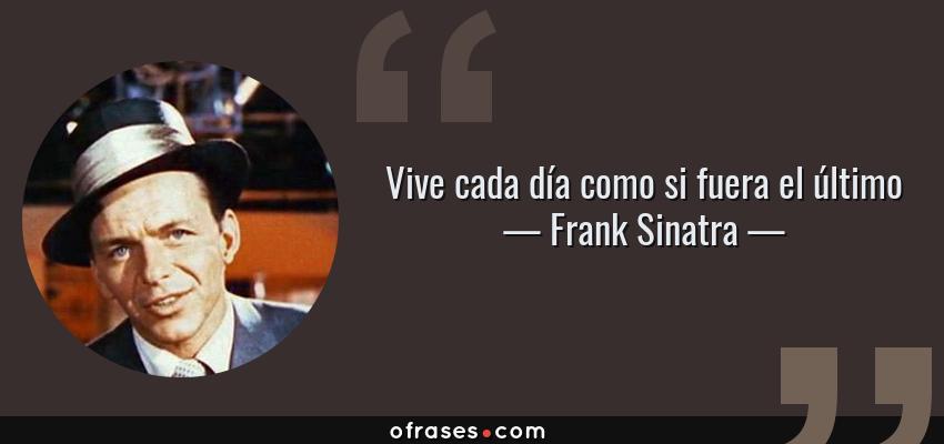 Frases de Frank Sinatra - Vive cada día como si fuera el último