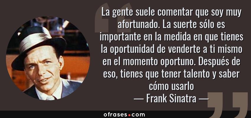Frases de Frank Sinatra - La gente suele comentar que soy muy afortunado. La suerte sólo es importante en la medida en que tienes la oportunidad de venderte a ti mismo en el momento oportuno. Después de eso, tienes que tener talento y saber cómo usarlo